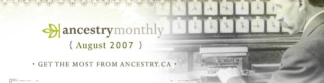 Ancestry Monthly -- August 2007 -- Get the most from Ancestry.ca